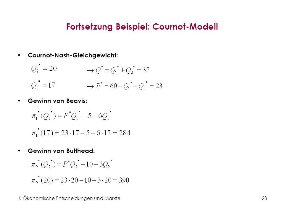 IK Ökonomische Entscheidungen und Märkte28 Fortsetzung Beispiel: Cournot-Modell Cournot-Nash-Gleichgewicht: Gewinn von Beavis: Gewinn von Butthead: