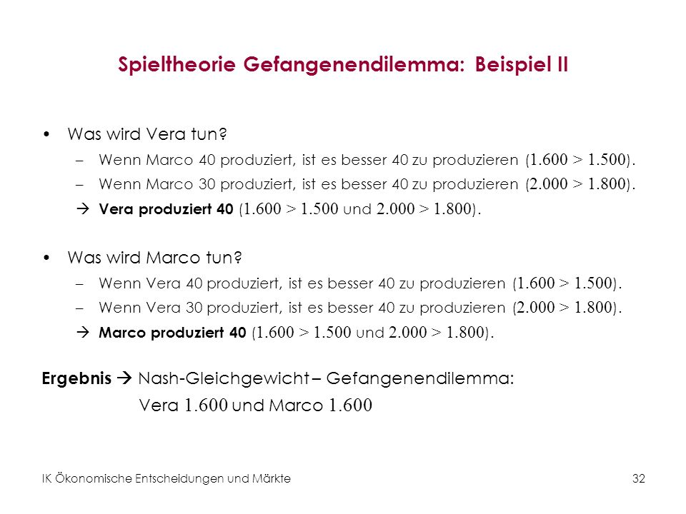 IK Ökonomische Entscheidungen und Märkte32 Spieltheorie Gefangenendilemma: Beispiel II Was wird Vera tun? –Wenn Marco 40 produziert, ist es besser 40