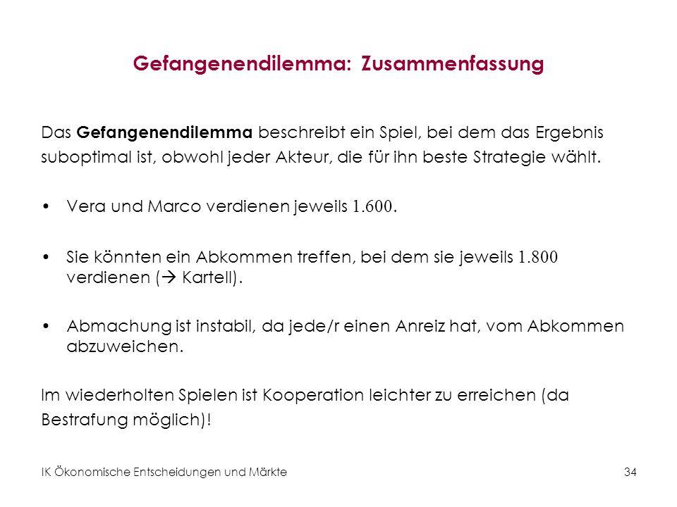 IK Ökonomische Entscheidungen und Märkte34 Gefangenendilemma: Zusammenfassung Das Gefangenendilemma beschreibt ein Spiel, bei dem das Ergebnis subopti