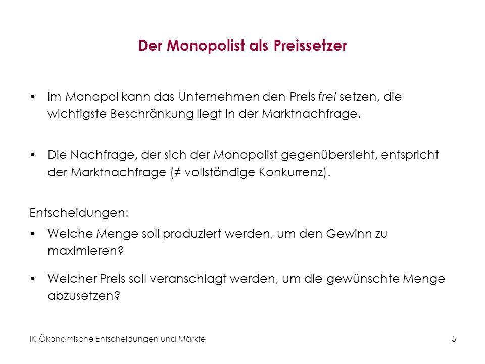 IK Ökonomische Entscheidungen und Märkte5 Der Monopolist als Preissetzer Im Monopol kann das Unternehmen den Preis frei setzen, die wichtigste Beschrä