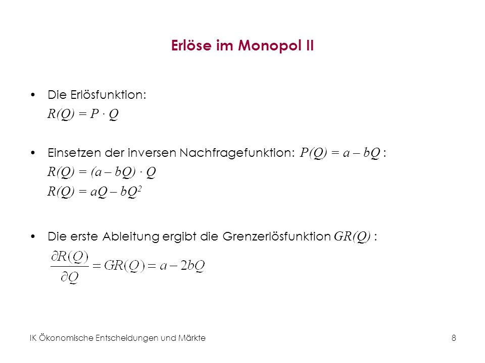 IK Ökonomische Entscheidungen und Märkte8 Erlöse im Monopol II Die Erlösfunktion: R(Q) = P · Q Einsetzen der inversen Nachfragefunktion: P(Q) = a – bQ