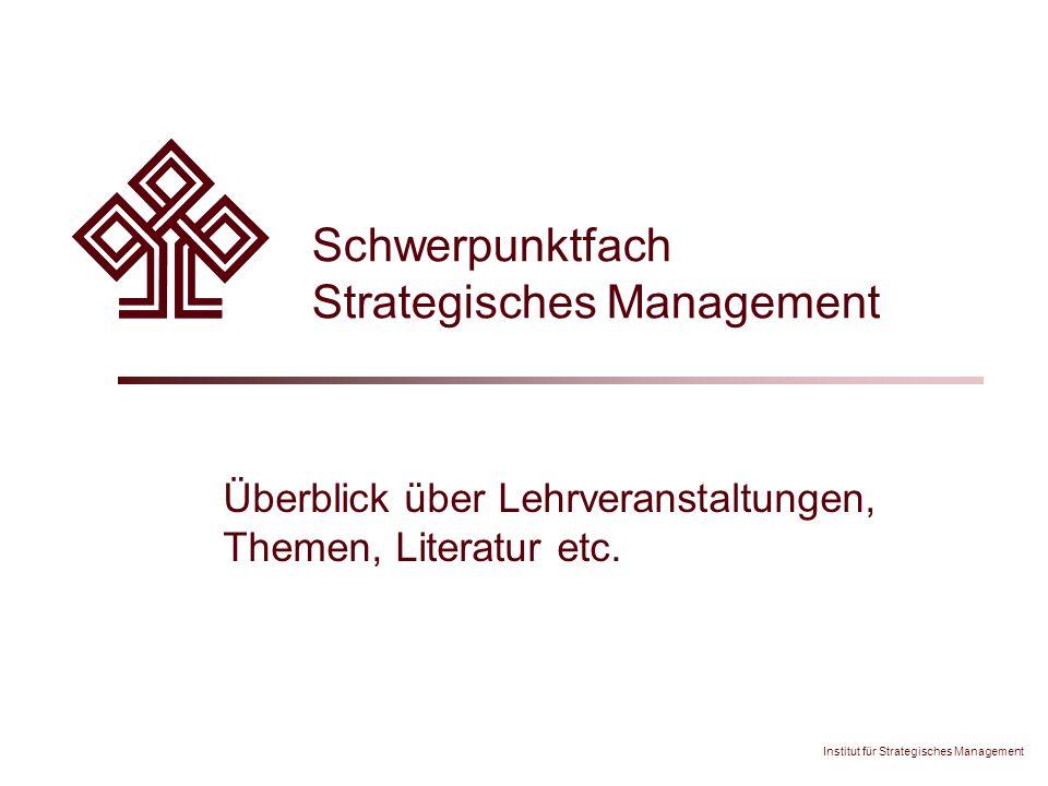 Institut für Strategisches Management Schwerpunktfach Strategisches Management Überblick über Lehrveranstaltungen, Themen, Literatur etc.