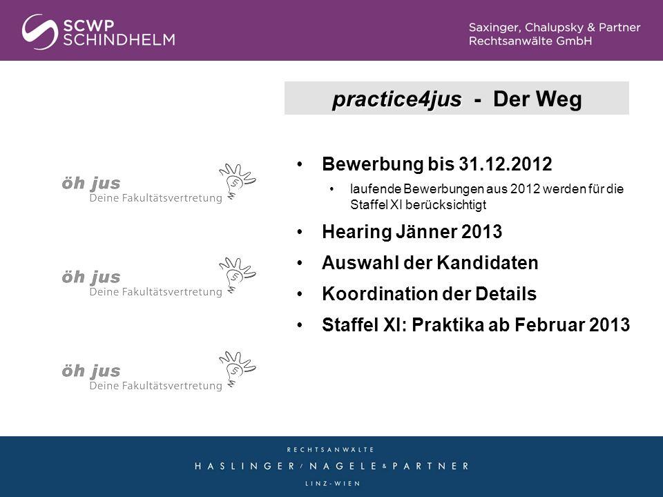 practice4jus practice4jus - Die Fakten Staffel X (2012): Februar 2012 bis Jänner 2013 ~ 80 Interessenten: Studenten & Absolventen von JKU, Uni Wien, Uni Salzburg und Uni Graz 50 Praktikanten SCWP: Linz 14 / Wels 7 / Wien 10 HNP: Linz 11 / Wien 8
