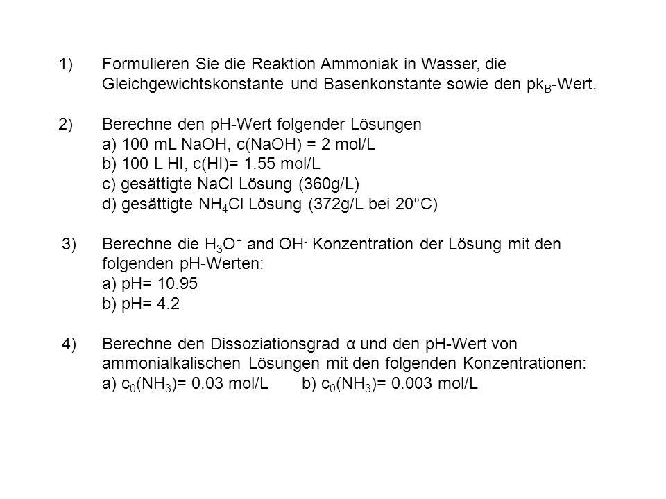 1)Formulieren Sie die Reaktion Ammoniak in Wasser, die Gleichgewichtskonstante und Basenkonstante sowie den pk B -Wert. 2)Berechne den pH-Wert folgend