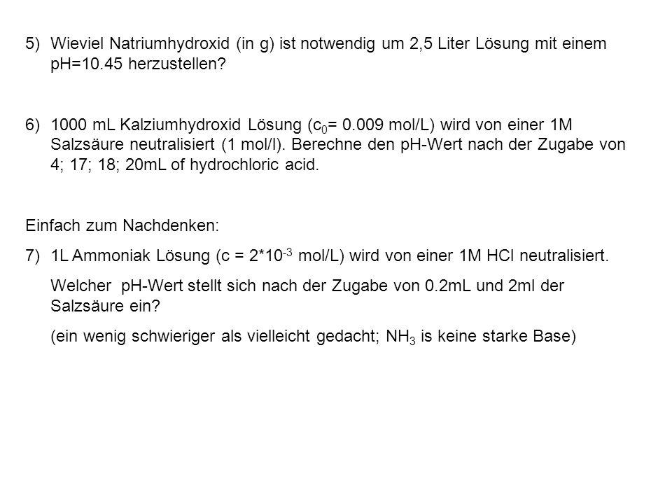 5)Wieviel Natriumhydroxid (in g) ist notwendig um 2,5 Liter Lösung mit einem pH=10.45 herzustellen? 6)1000 mL Kalziumhydroxid Lösung (c 0 = 0.009 mol/