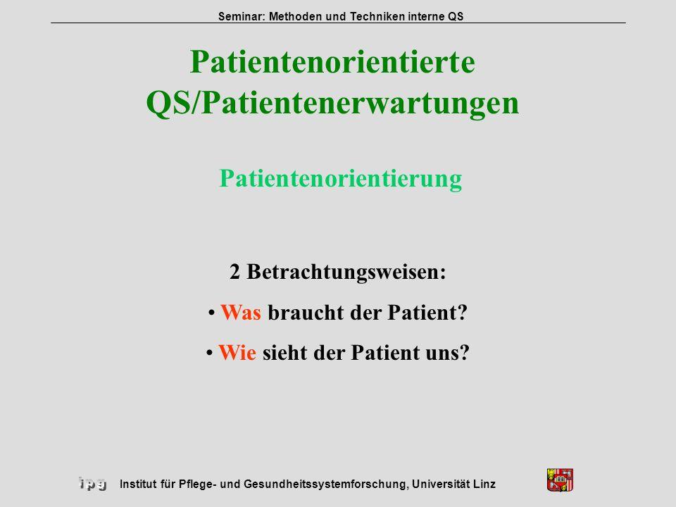 Institut für Pflege- und Gesundheitssystemforschung, Universität Linz Seminar: Methoden und Techniken interne QS Patientenorientierte QS/Patientenerwa