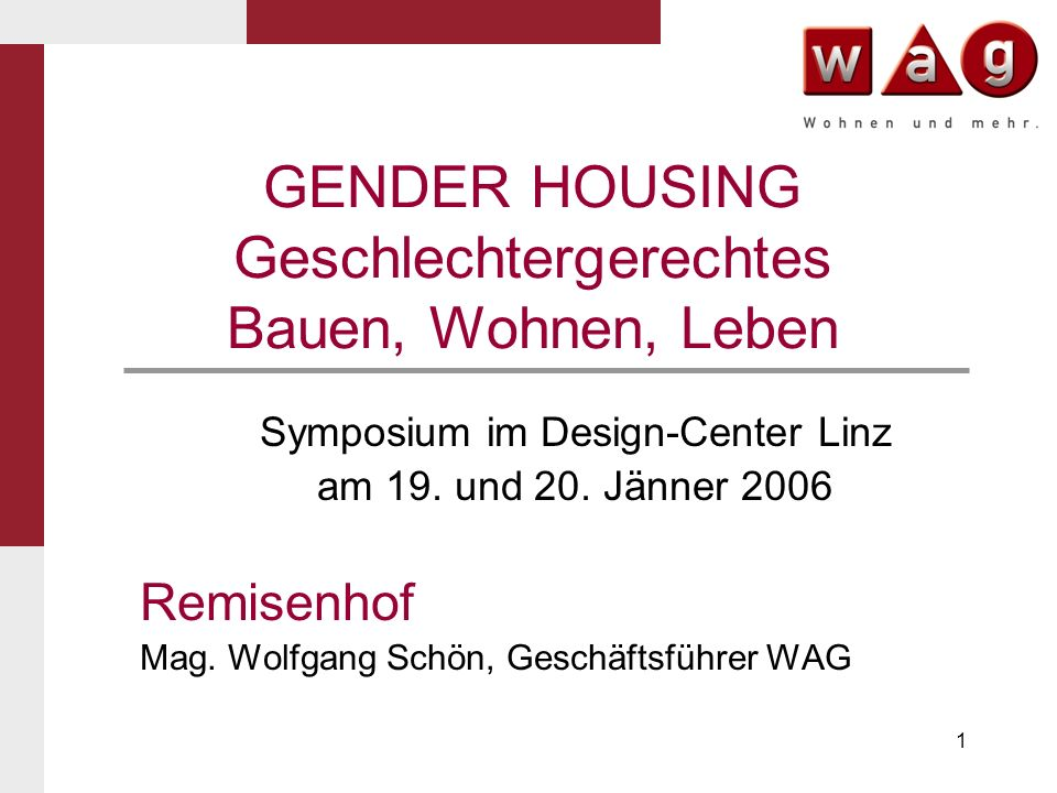 1 GENDER HOUSING Geschlechtergerechtes Bauen, Wohnen, Leben Symposium im Design-Center Linz am 19. und 20. Jänner 2006 Remisenhof Mag. Wolfgang Schön,