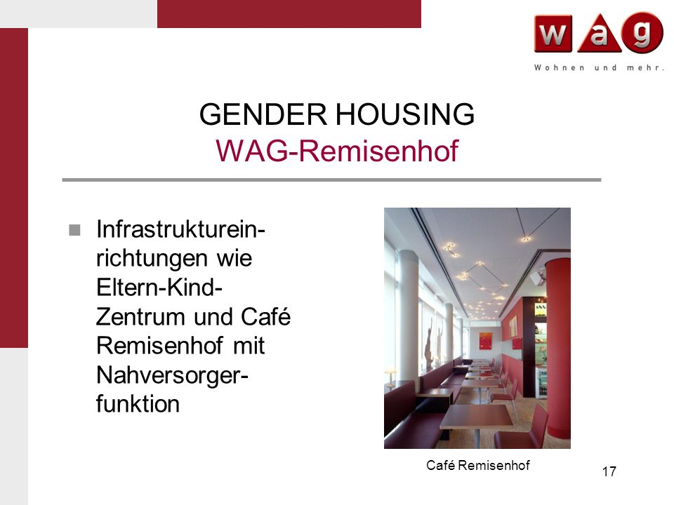 17 GENDER HOUSING WAG-Remisenhof Infrastrukturein- richtungen wie Eltern-Kind- Zentrum und Café Remisenhof mit Nahversorger- funktion Café Remisenhof