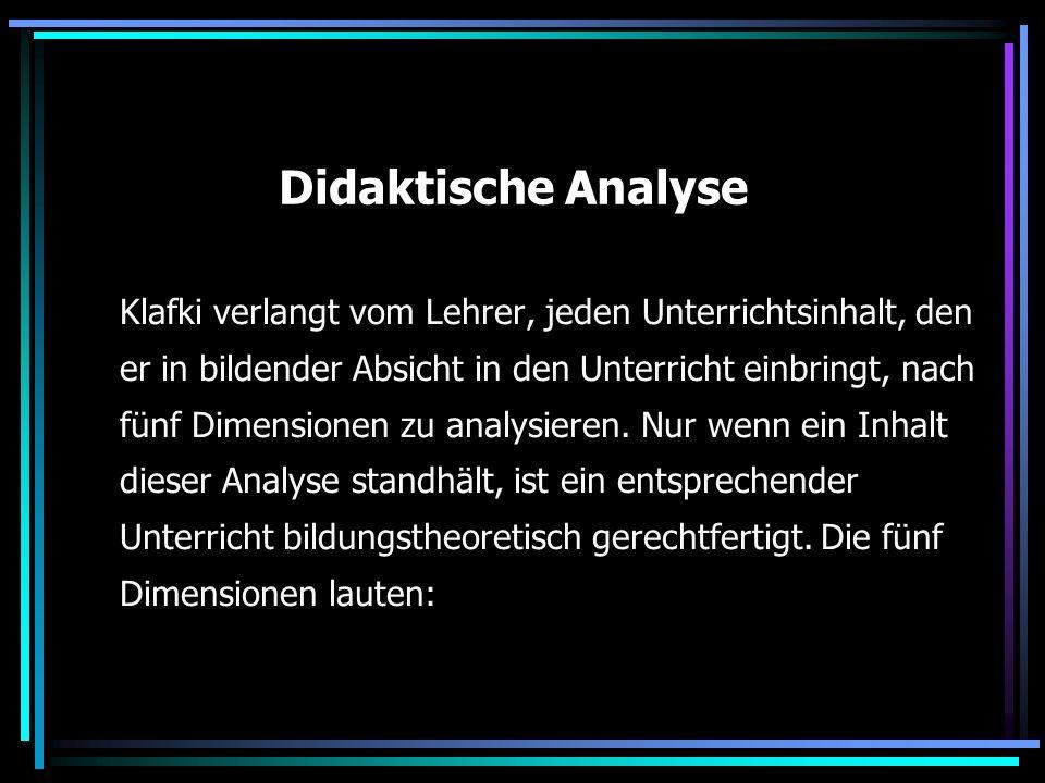 Didaktische Analyse Klafki verlangt vom Lehrer, jeden Unterrichtsinhalt, den er in bildender Absicht in den Unterricht einbringt, nach fünf Dimensione