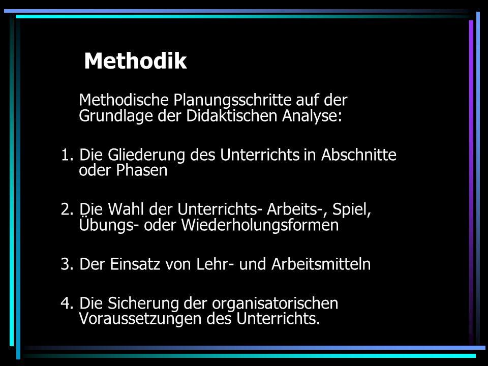 Methodik Methodische Planungsschritte auf der Grundlage der Didaktischen Analyse: 1. Die Gliederung des Unterrichts in Abschnitte oder Phasen 2. Die W