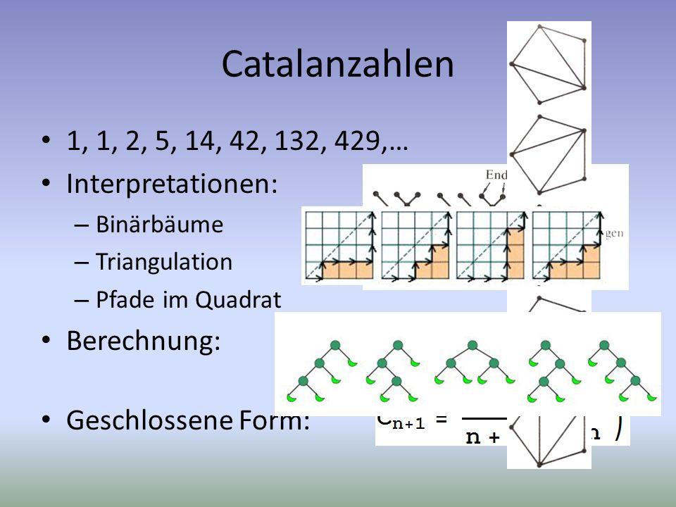 Catalanzahlen 1, 1, 2, 5, 14, 42, 132, 429,… Interpretationen: – Binärbäume – Triangulation – Pfade im Quadrat Berechnung: Geschlossene Form: