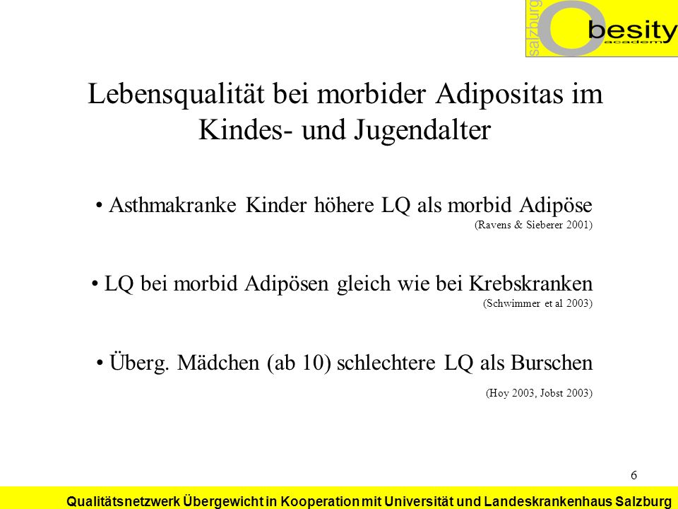 Qualitätsnetzwerk Übergewicht in Kooperation mit Universität und Landeskrankenhaus Salzburg 27 Probleme durch Umwelt: Fehlen von sicheren (!) Spiel- und Bewegungsräumen Fittnesslevel der 10-14 Jährigen (N = 525 10-14 Jährige, 3 Schulen, davon 1 SportHS Auf einer fünfstufigen Skala: Normalgewichtige 3 (befriedigend) Übergewichtige 3,8 Adipöse 4,2 (Jell 2003) Keines der Kinder 1 (sehr gut) (Winter 2003)