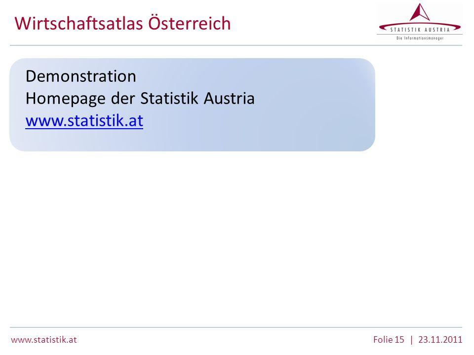www.statistik.atFolie 15 | 23.11.2011 Wirtschaftsatlas Österreich Demonstration Homepage der Statistik Austria www.statistik.at