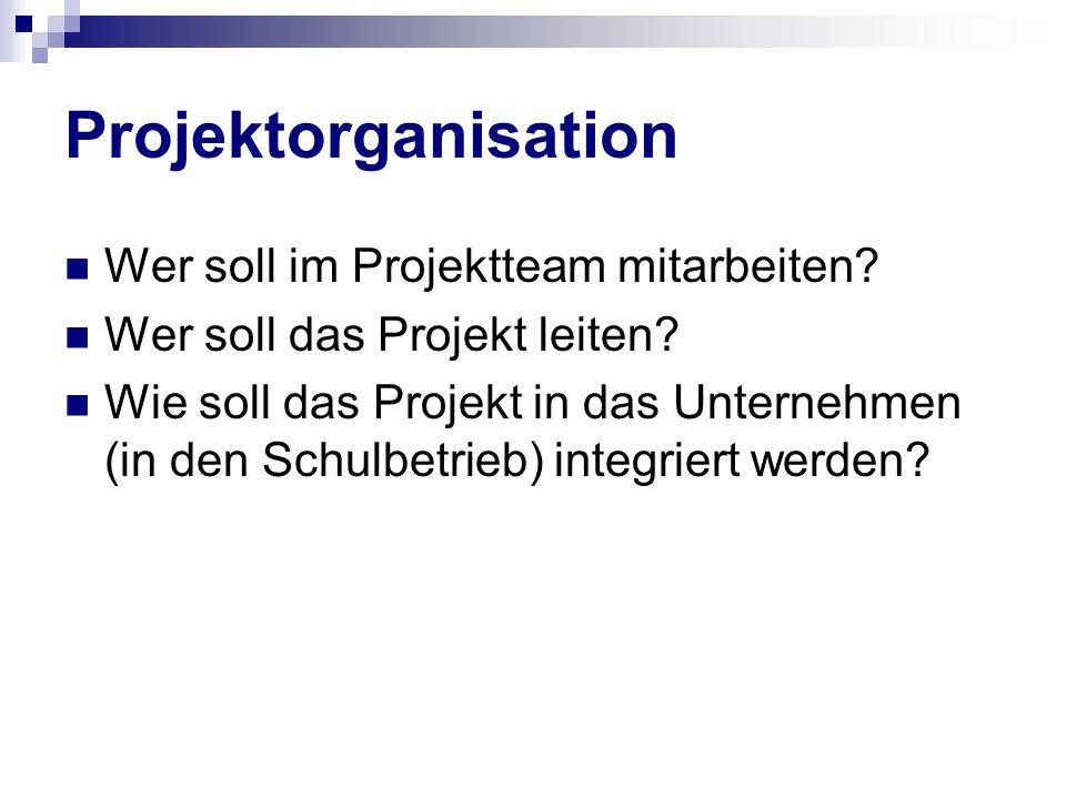 Projektorganisation Wer soll im Projektteam mitarbeiten? Wer soll das Projekt leiten? Wie soll das Projekt in das Unternehmen (in den Schulbetrieb) in