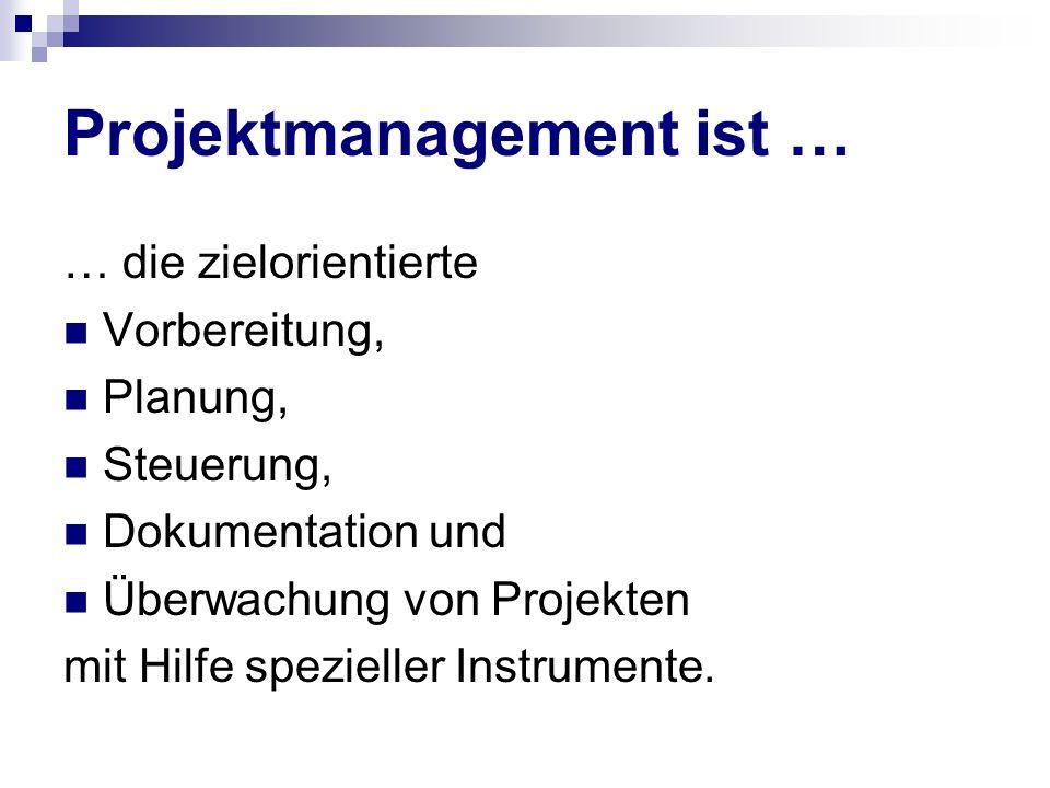 Projektmanagement ist … … die zielorientierte Vorbereitung, Planung, Steuerung, Dokumentation und Überwachung von Projekten mit Hilfe spezieller Instr