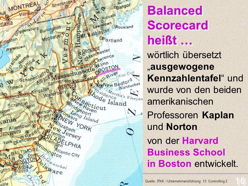 Balanced Scorecard - BSC 16 Balanced Scorecard heißt … Balanced Scorecard heißt … wörtlich übersetzt ausgewogene Kennzahlentafel und wurde von den bei