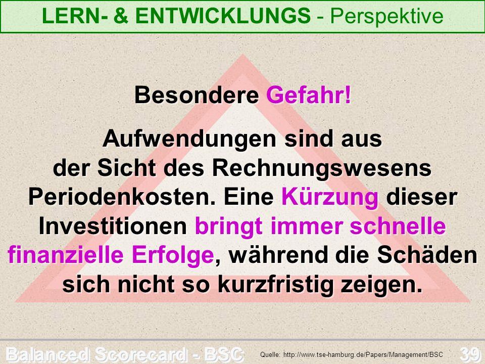 Balanced Scorecard - BSC 39 LERN- & ENTWICKLUNGS - Perspektive Quelle: http://www.tse-hamburg.de/Papers/Management/BSC Besondere Gefahr! Aufwendungen