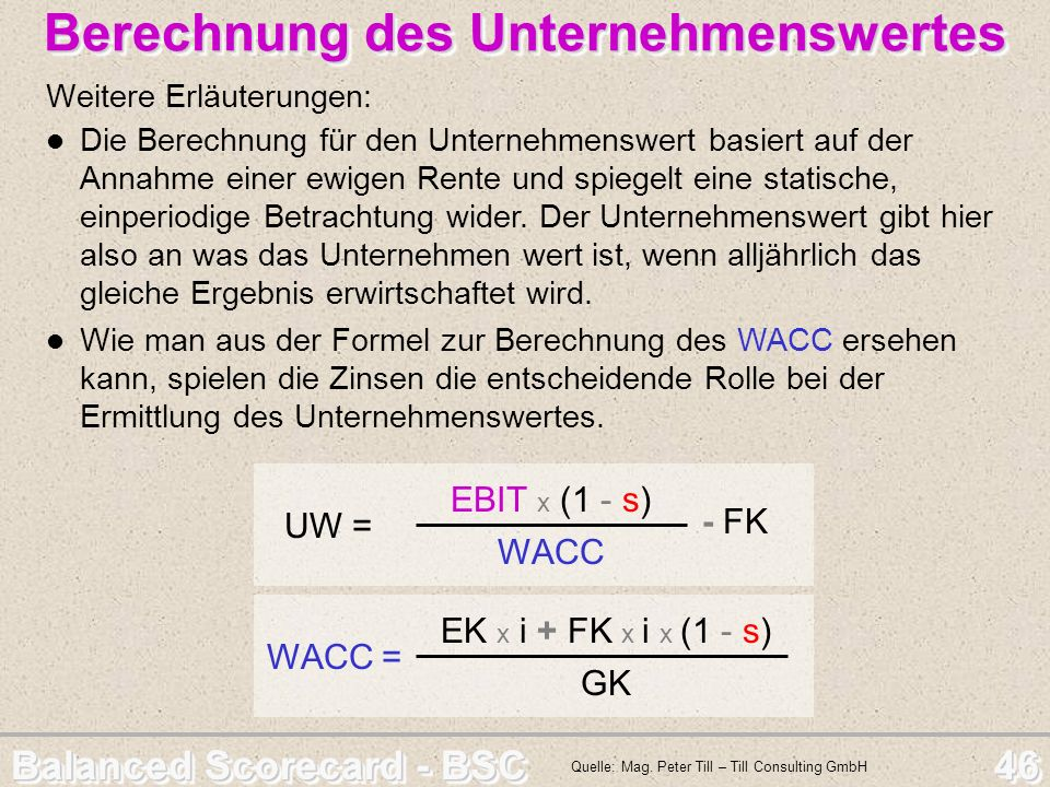 Balanced Scorecard - BSC 46 Berechnung des Unternehmenswertes Berechnung des Unternehmenswertes Weitere Erläuterungen: UW = EBIT x (1 - s) WACC - FK W