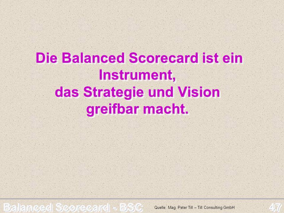 Balanced Scorecard - BSC 47 Die Balanced Scorecard ist ein Instrument, das Strategie und Vision greifbar macht. Die Balanced Scorecard ist ein Instrum