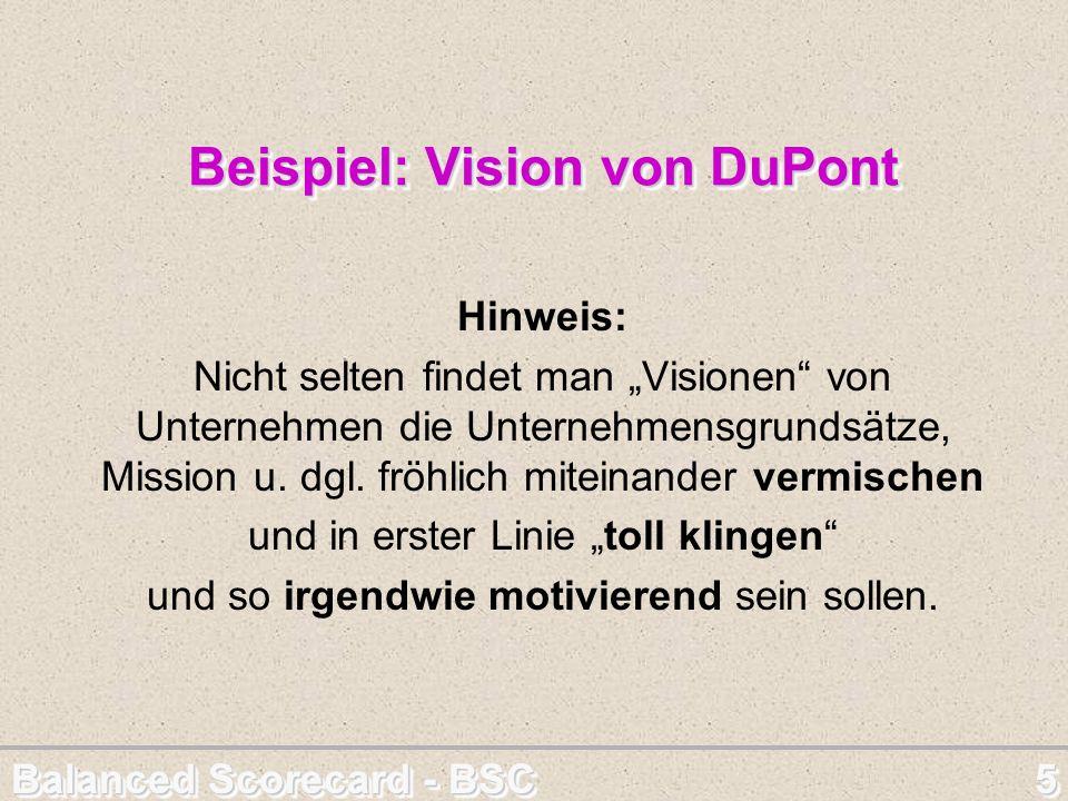 Balanced Scorecard - BSC 5 Beispiel: Vision von DuPont Hinweis: Nicht selten findet man Visionen von Unternehmen die Unternehmensgrundsätze, Mission u