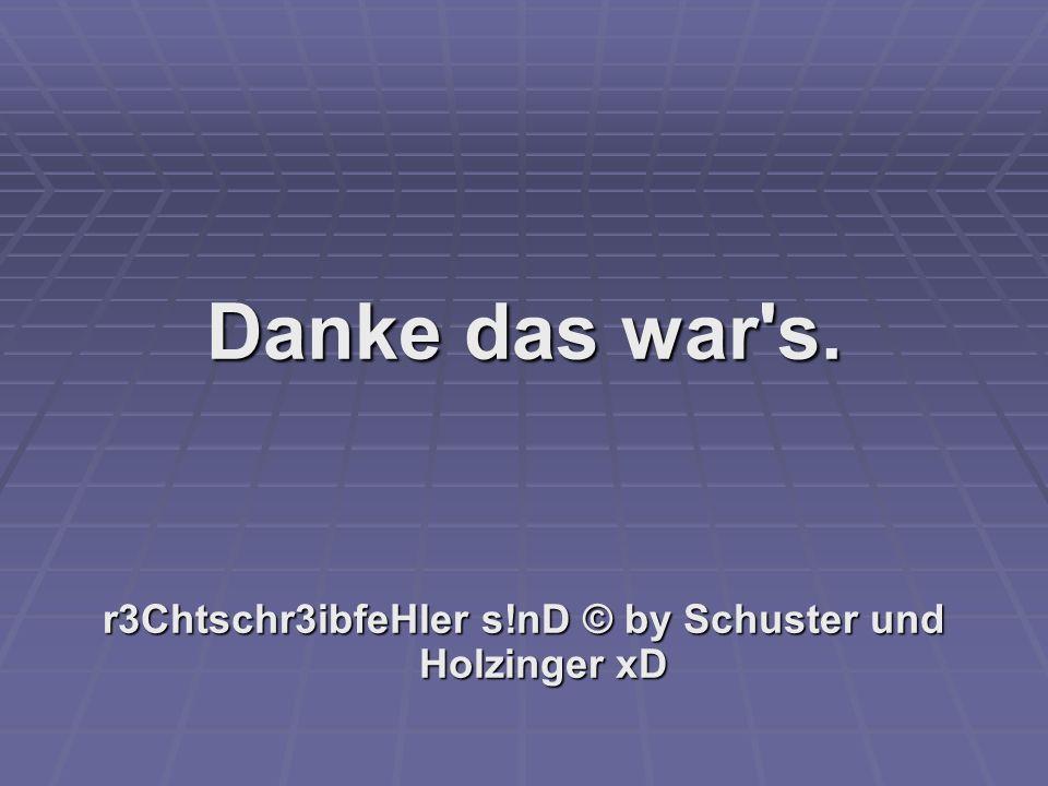 Danke das war's. r3Chtschr3ibfeHler s!nD © by Schuster und Holzinger xD