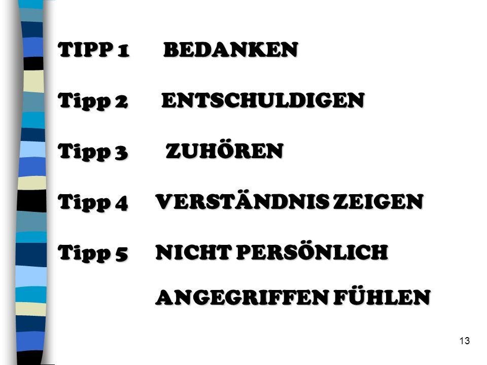 13 TIPP 1 BEDANKEN Tipp 2 ENTSCHULDIGEN Tipp 3 ZUHÖREN Tipp 4 VERSTÄNDNIS ZEIGEN Tipp 5NICHT PERSÖNLICH ANGEGRIFFEN FÜHLEN