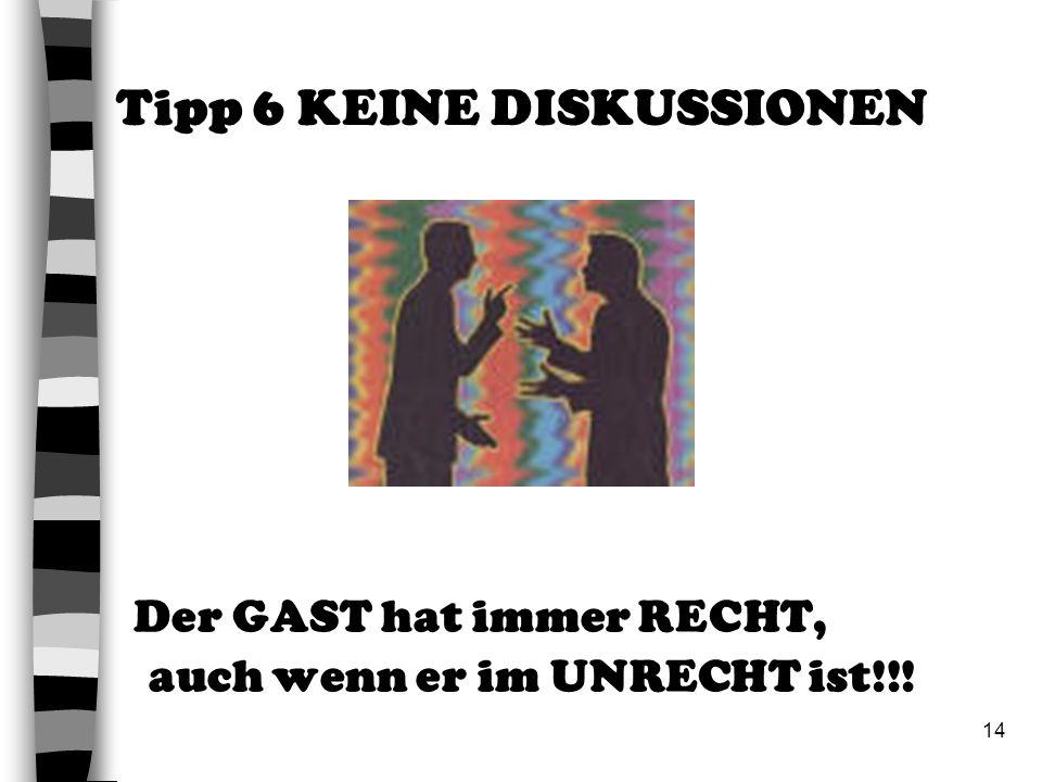 14 Der GAST hat immer RECHT, auch wenn er im UNRECHT ist!!! Tipp 6 KEINE DISKUSSIONEN