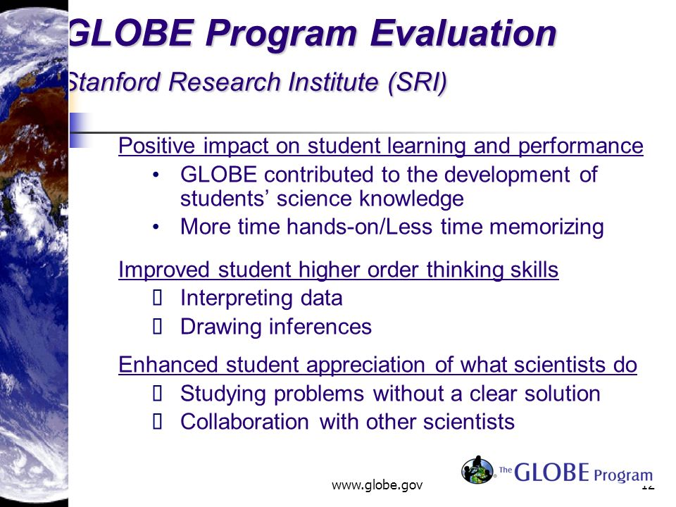 www.globe.gov12 GLOBE Program Evaluation Stanford Research Institute (SRI) Positive impact on student learning and performance GLOBE contributed to the development of students science knowledge More time hands-on/Less time memorizing Improved student higher order thinking skills Interpreting data Drawing inferences Enhanced student appreciation of what scientists do Studying problems without a clear solution Collaboration with other scientists