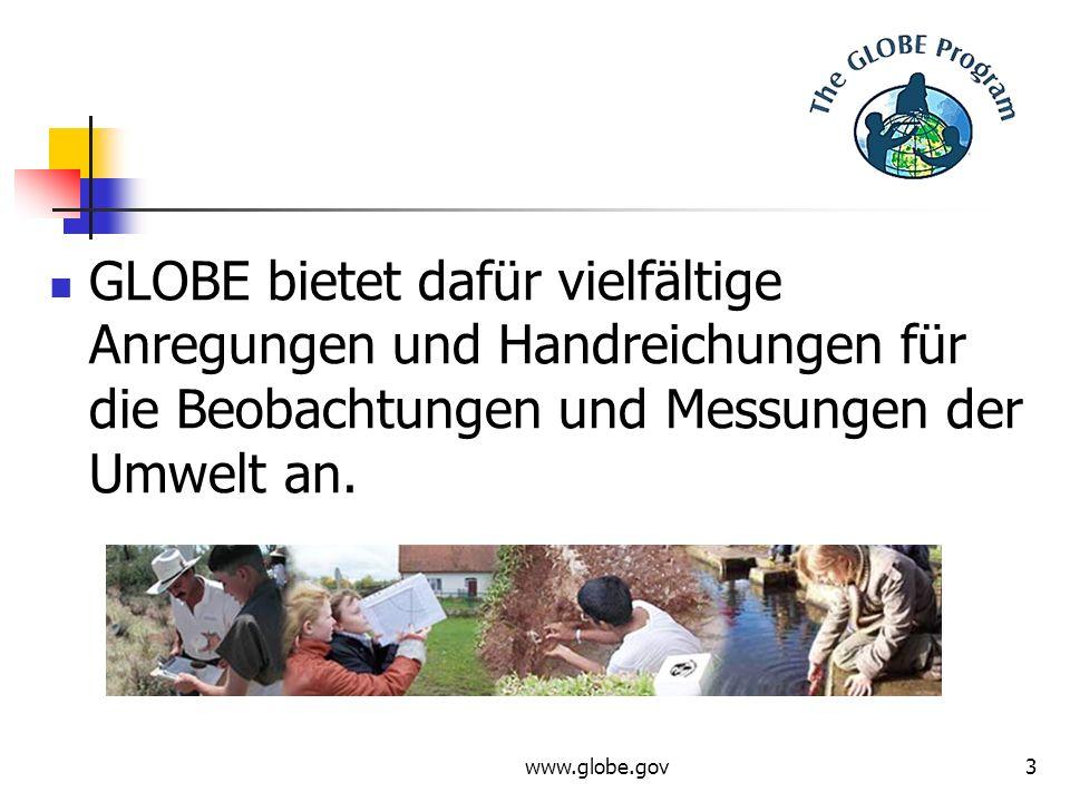 www.globe.gov3 GLOBE bietet dafür vielfältige Anregungen und Handreichungen für die Beobachtungen und Messungen der Umwelt an.