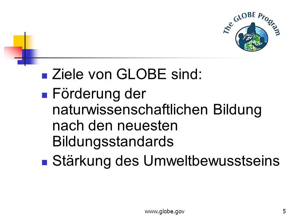 www.globe.gov5 Ziele von GLOBE sind: Förderung der naturwissenschaftlichen Bildung nach den neuesten Bildungsstandards Stärkung des Umweltbewusstseins