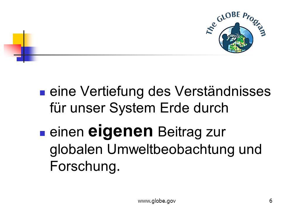 www.globe.gov6 eine Vertiefung des Verständnisses für unser System Erde durch einen eigenen Beitrag zur globalen Umweltbeobachtung und Forschung.