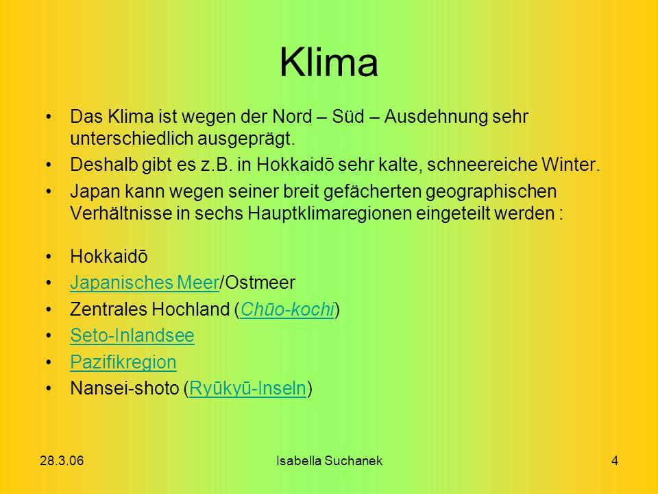 28.3.06Isabella Suchanek4 Klima Das Klima ist wegen der Nord – Süd – Ausdehnung sehr unterschiedlich ausgeprägt. Deshalb gibt es z.B. in Hokkaidō sehr