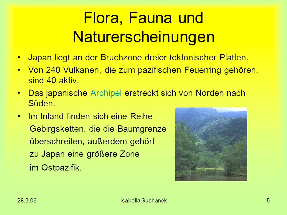 28.3.06Isabella Suchanek5 Flora, Fauna und Naturerscheinungen Japan liegt an der Bruchzone dreier tektonischer Platten. Von 240 Vulkanen, die zum pazi