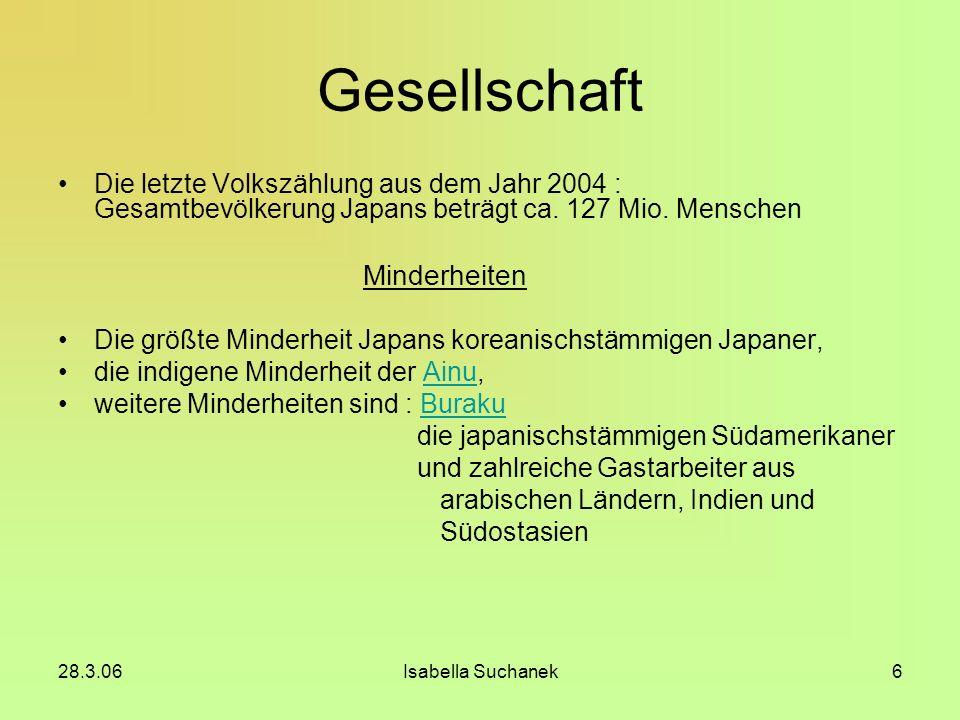 28.3.06Isabella Suchanek6 Gesellschaft Die letzte Volkszählung aus dem Jahr 2004 : Gesamtbevölkerung Japans beträgt ca. 127 Mio. Menschen Minderheiten
