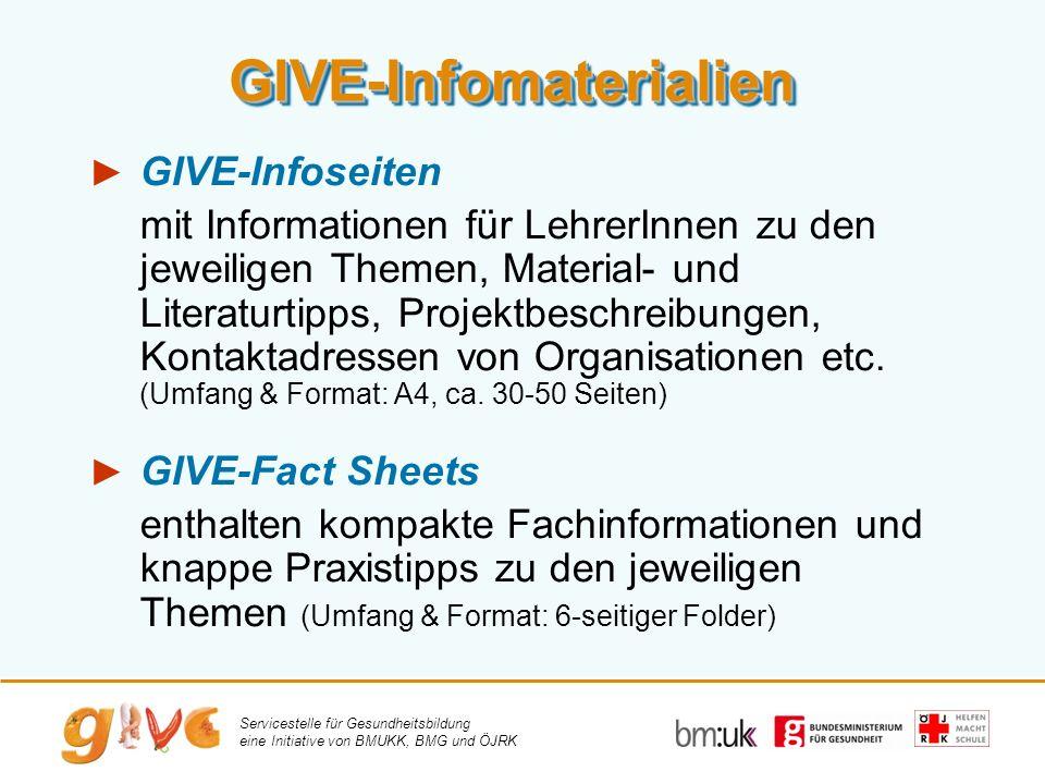 Servicestelle für Gesundheitsbildung eine Initiative von BMUKK, BMG und ÖJRK GIVE-InfomaterialienGIVE-Infomaterialien GIVE-Infoseiten mit Informationen für LehrerInnen zu den jeweiligen Themen, Material- und Literaturtipps, Projektbeschreibungen, Kontaktadressen von Organisationen etc.