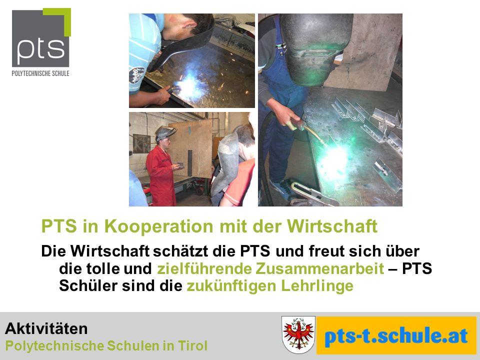 PTS in Kooperation mit der Wirtschaft Die Wirtschaft schätzt die PTS und freut sich über die tolle und zielführende Zusammenarbeit – PTS Schüler sind die zukünftigen Lehrlinge Aktivitäten Polytechnische Schulen in Tirol