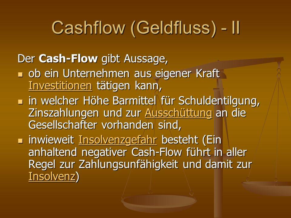 Cashflow (Geldfluss) - II Der Cash-Flow gibt Aussage, ob ein Unternehmen aus eigener Kraft Investitionen tätigen kann, ob ein Unternehmen aus eigener Kraft Investitionen tätigen kann, Investitionen in welcher Höhe Barmittel für Schuldentilgung, Zinszahlungen und zur Ausschüttung an die Gesellschafter vorhanden sind, in welcher Höhe Barmittel für Schuldentilgung, Zinszahlungen und zur Ausschüttung an die Gesellschafter vorhanden sind,Ausschüttung inwieweit Insolvenzgefahr besteht (Ein anhaltend negativer Cash-Flow führt in aller Regel zur Zahlungsunfähigkeit und damit zur Insolvenz) inwieweit Insolvenzgefahr besteht (Ein anhaltend negativer Cash-Flow führt in aller Regel zur Zahlungsunfähigkeit und damit zur Insolvenz)Insolvenzgefahr InsolvenzInsolvenzgefahr Insolvenz