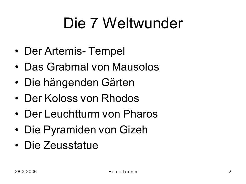 28.3.2006Beate Tunner2 Die 7 Weltwunder Der Artemis- Tempel Das Grabmal von Mausolos Die hängenden Gärten Der Koloss von Rhodos Der Leuchtturm von Pha