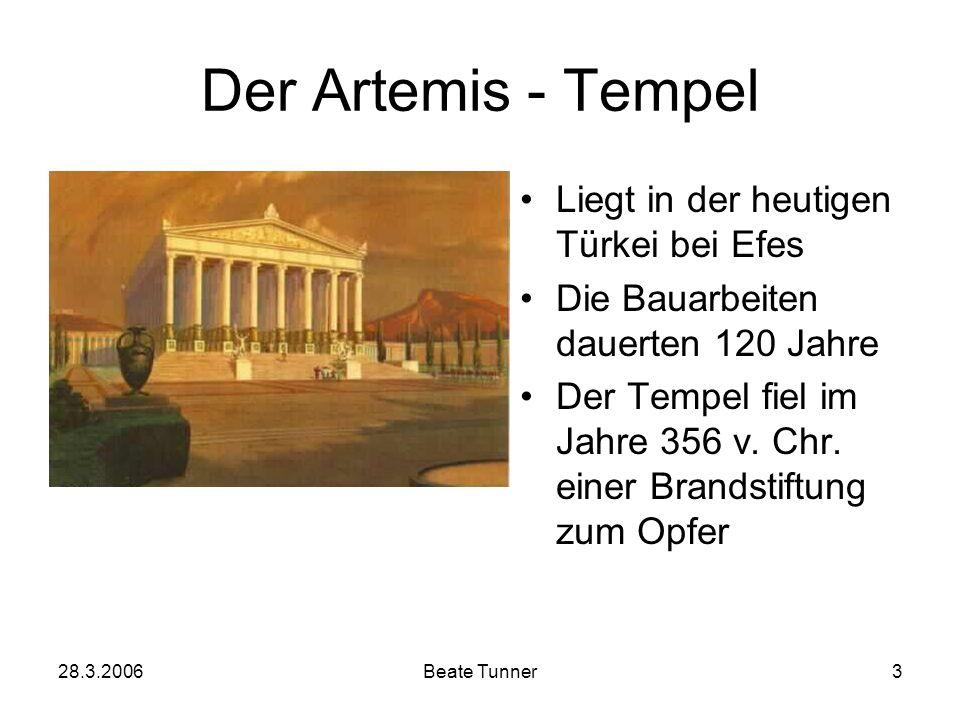 28.3.2006Beate Tunner3 Der Artemis - Tempel Liegt in der heutigen Türkei bei Efes Die Bauarbeiten dauerten 120 Jahre Der Tempel fiel im Jahre 356 v. C