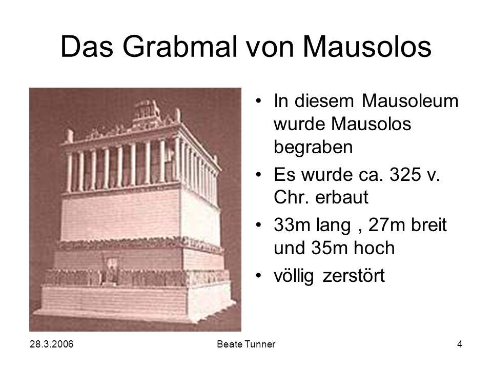 28.3.2006Beate Tunner4 Das Grabmal von Mausolos In diesem Mausoleum wurde Mausolos begraben Es wurde ca. 325 v. Chr. erbaut 33m lang, 27m breit und 35