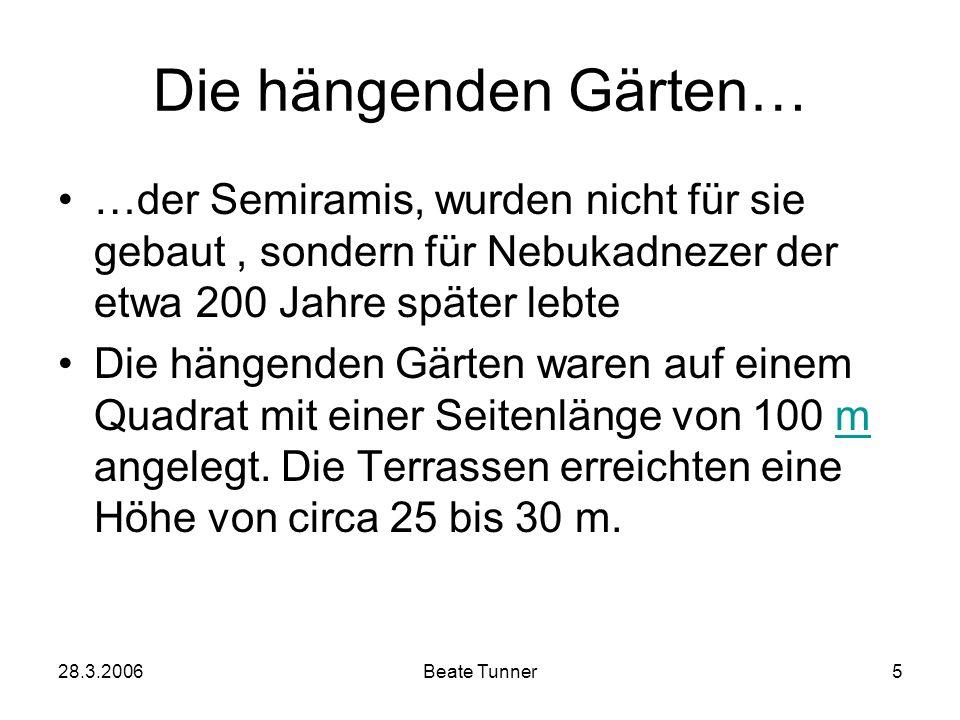 28.3.2006Beate Tunner5 Die hängenden Gärten… …der Semiramis, wurden nicht für sie gebaut, sondern für Nebukadnezer der etwa 200 Jahre später lebte Die