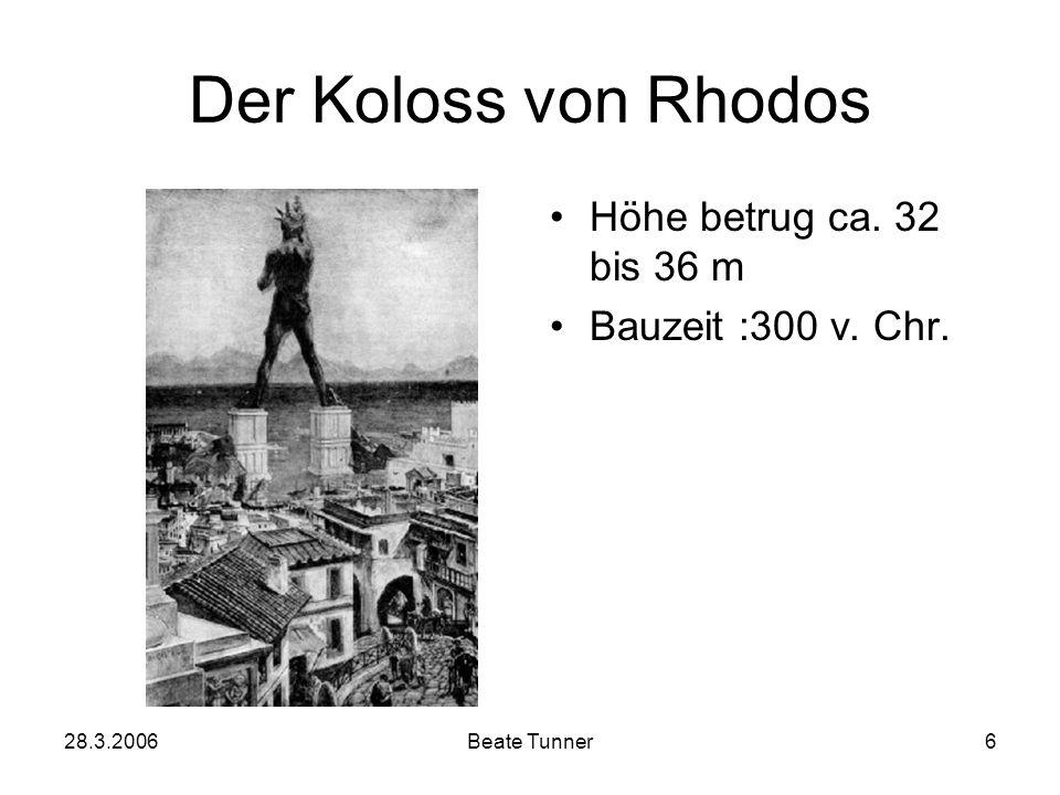 28.3.2006Beate Tunner6 Der Koloss von Rhodos Höhe betrug ca. 32 bis 36 m Bauzeit :300 v. Chr.