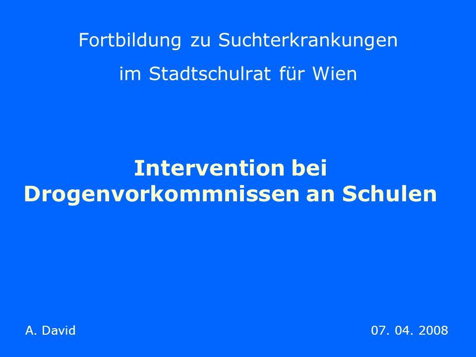 Fortbildung zu Suchterkrankungen im Stadtschulrat für Wien Intervention bei Drogenvorkommnissen an Schulen A. David 07. 04. 2008