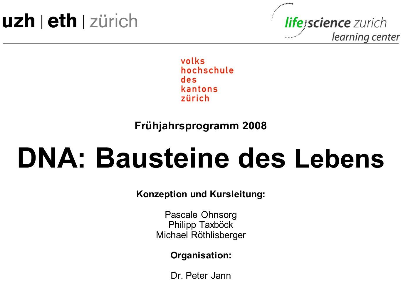Frühjahrsprogramm 2008 DNA: Bausteine des Lebens Konzeption und Kursleitung: Pascale Ohnsorg Philipp Taxböck Michael Röthlisberger Organisation: Dr.