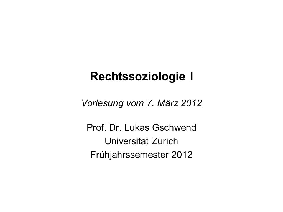 Rechtssoziologie I Vorlesung vom 7. März 2012 Prof. Dr. Lukas Gschwend Universität Zürich Frühjahrssemester 2012