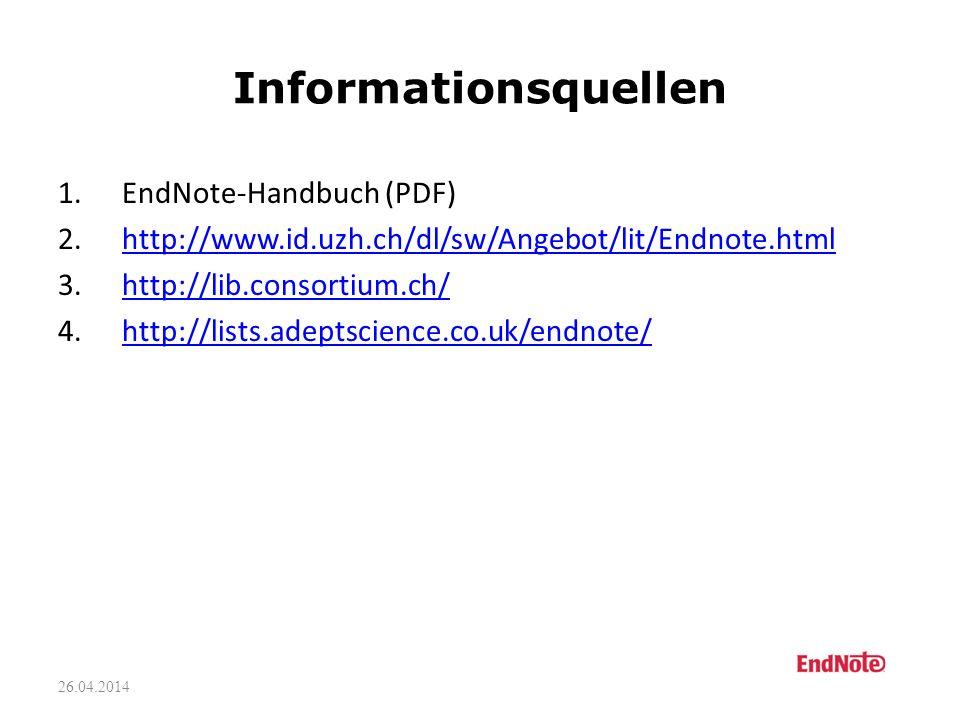 26.04.2014 Informationsquellen 1.EndNote-Handbuch (PDF) 2.http://www.id.uzh.ch/dl/sw/Angebot/lit/Endnote.htmlhttp://www.id.uzh.ch/dl/sw/Angebot/lit/Endnote.html 3.http://lib.consortium.ch/http://lib.consortium.ch/ 4.http://lists.adeptscience.co.uk/endnote/http://lists.adeptscience.co.uk/endnote/