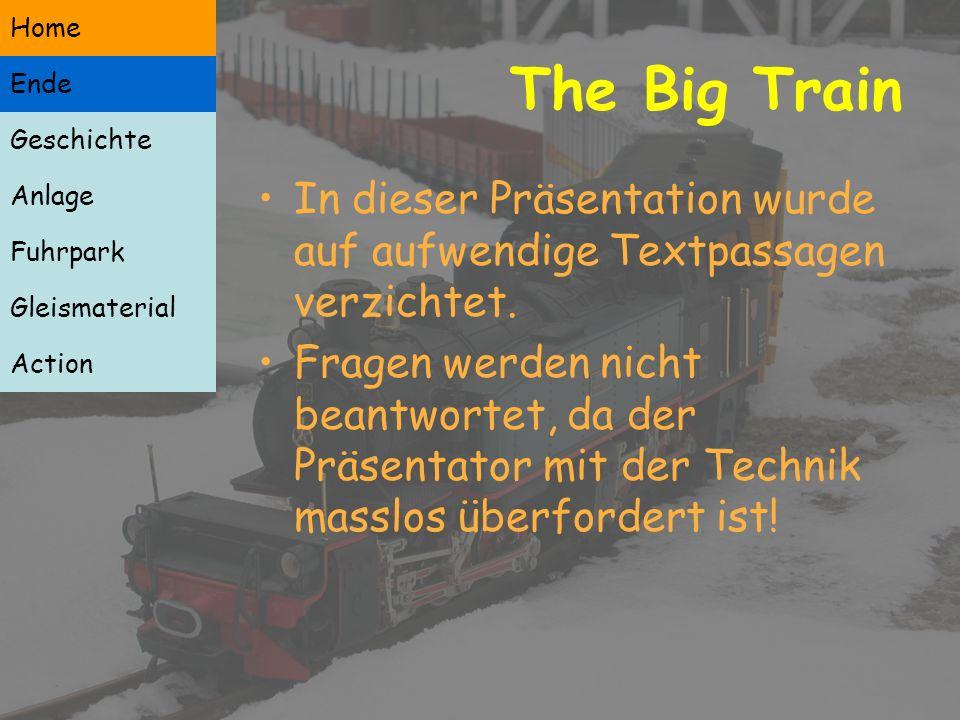 Geschichte Anlage Fuhrpark Gleismaterial Action Besonderes The Big Train Geschichte Anlage Fuhrpark Gleismaterial Action Ende Home In dieser Präsentation wurde auf aufwendige Textpassagen verzichtet.