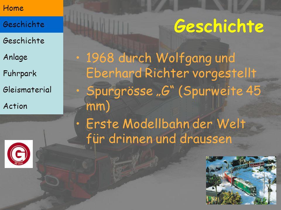 Geschichte 1968 durch Wolfgang und Eberhard Richter vorgestellt Spurgrösse G (Spurweite 45 mm) Erste Modellbahn der Welt für drinnen und draussen Geschichte Anlage Fuhrpark Gleismaterial Action Home Geschichte Home