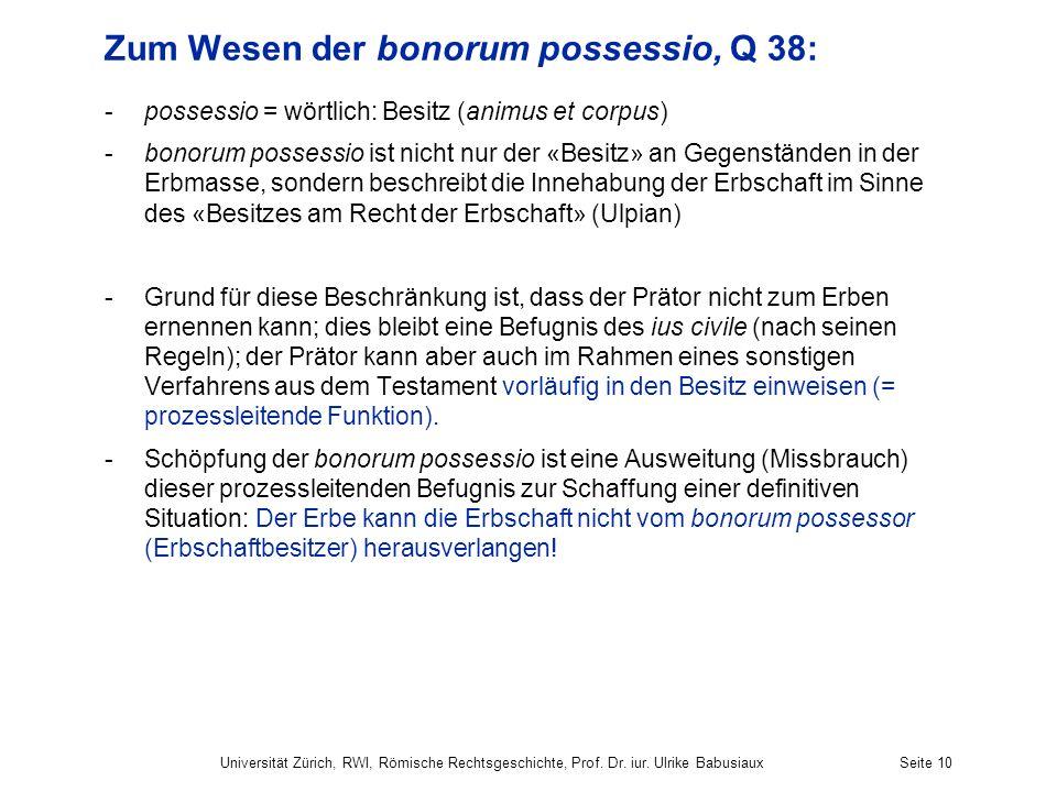 Universität Zürich, RWI, Römische Rechtsgeschichte, Prof. Dr. iur. Ulrike BabusiauxSeite 10 Zum Wesen der bonorum possessio, Q 38: -possessio = wörtli