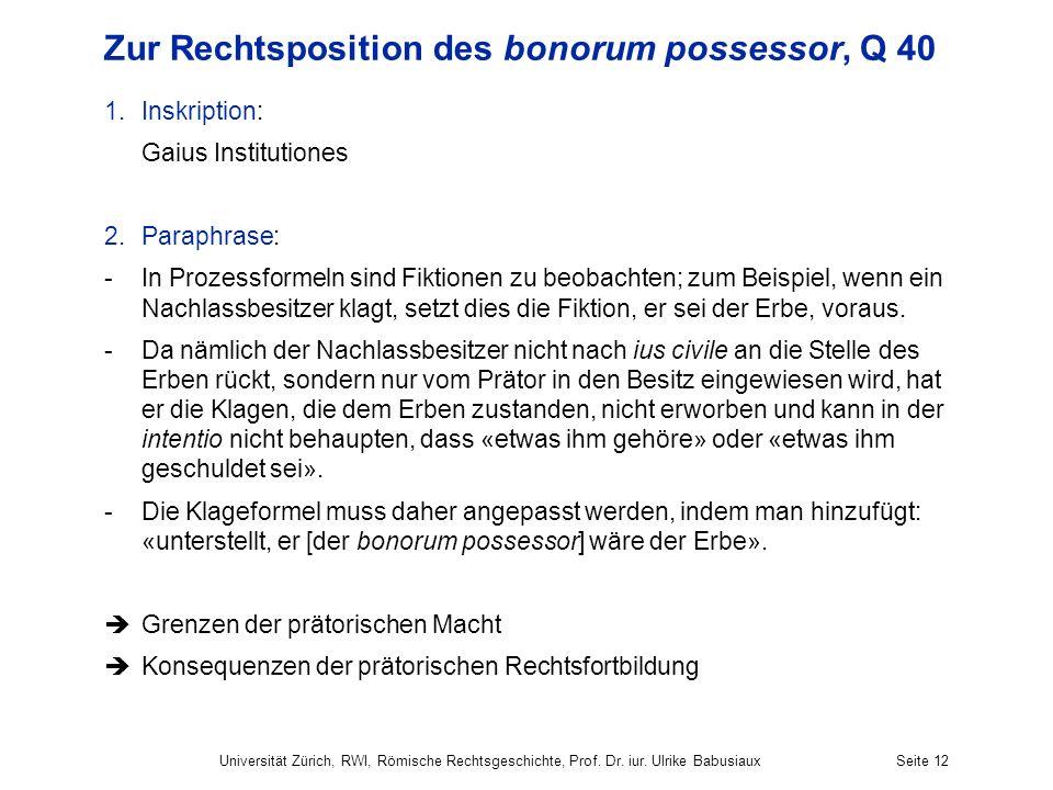 Universität Zürich, RWI, Römische Rechtsgeschichte, Prof. Dr. iur. Ulrike BabusiauxSeite 12 Zur Rechtsposition des bonorum possessor, Q 40 1.Inskripti